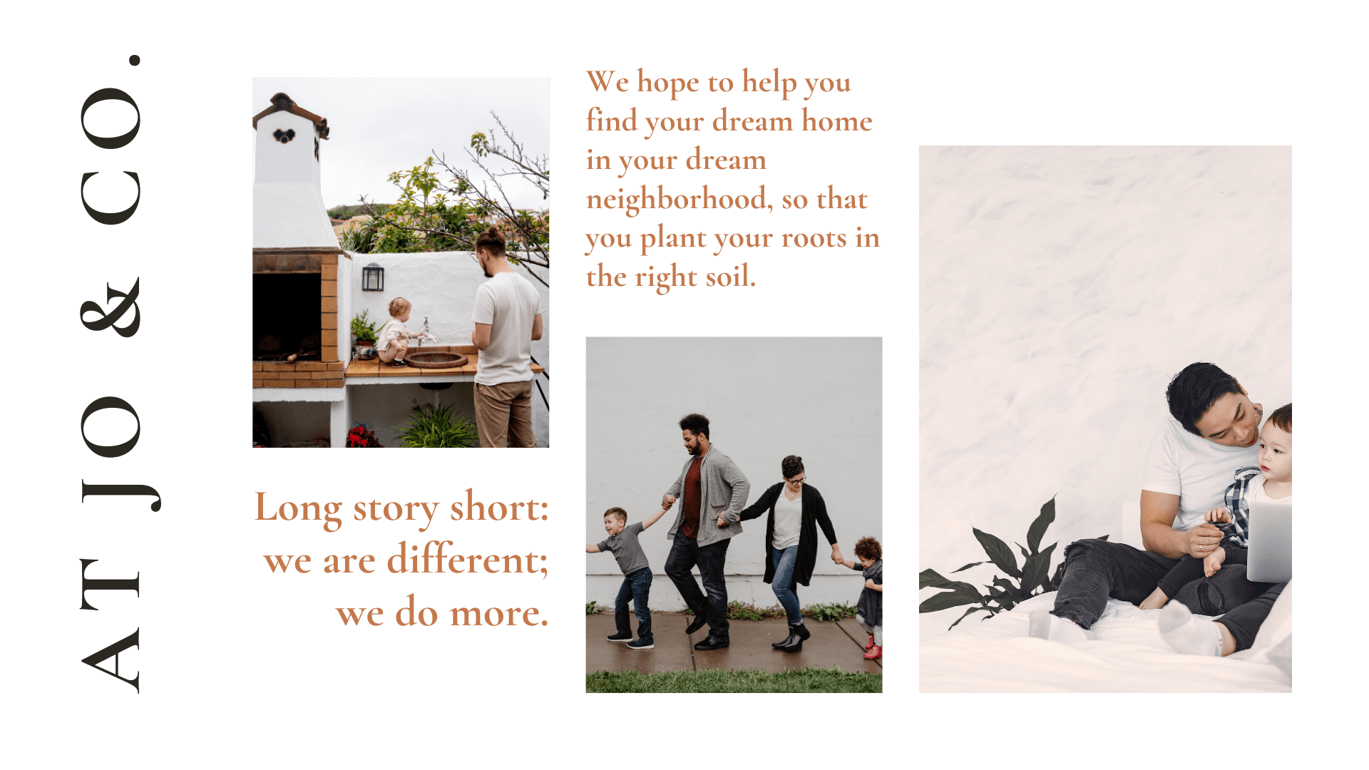 we hope to help you find your dream home in your dream neighborhoods, so that you plant your roots in the right soil. long story short: we are different; we do more.